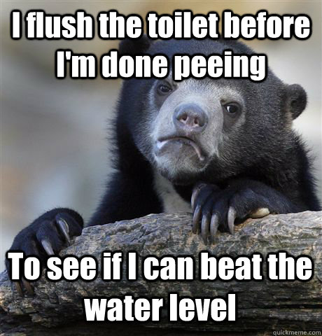 i flush the toilet before im done peeing to see if i can be - Confession Bear