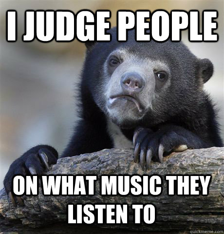 i judge people on what music they listen to - Confession Bear