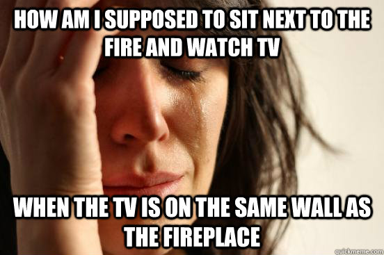 how am i supposed to sit next to the fire and watch tv when  - First World Problems