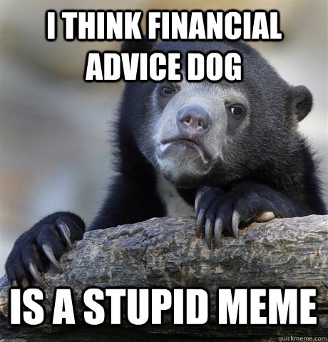 i think financial advice dog is a stupid meme - Confession Bear