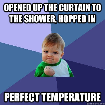 opened up the curtain to the shower hopped in perfect tempe - Success Kid