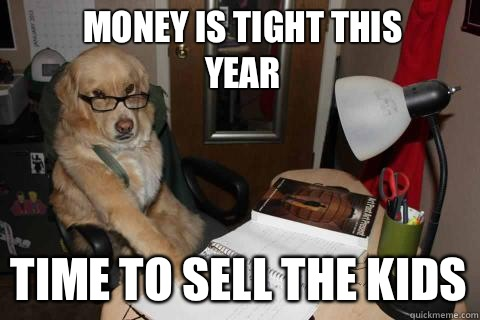 Money is tight this year Time to sell the kids - Financial Advice Dog