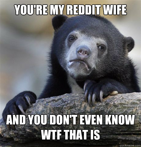 youre my reddit wife and you dont even know wtf that is - Confession Bear