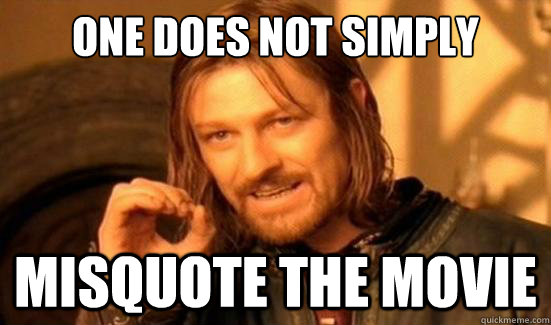 one does not simply misquote the movie - Boromir