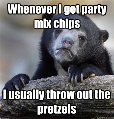 whenever i get party mix chips i usually throw out the pretz - Confession Bear
