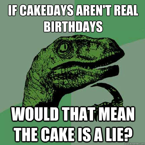 if cakedays arent real birthdays would that mean the cake i - Philosoraptor