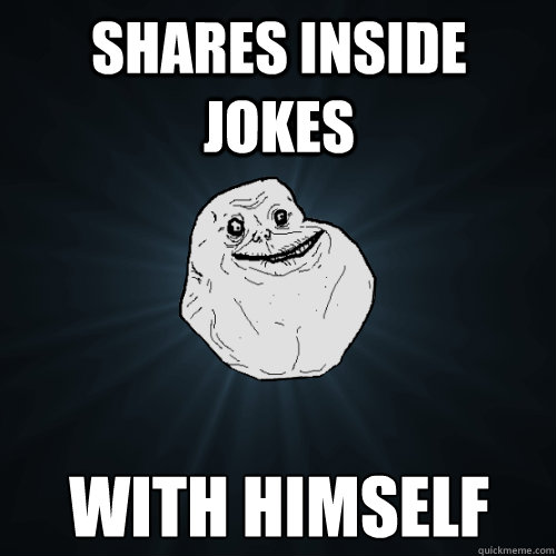 shares inside jokes with himself - Forever Alone