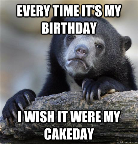 every time its my birthday i wish it were my cakeday - Confession Bear