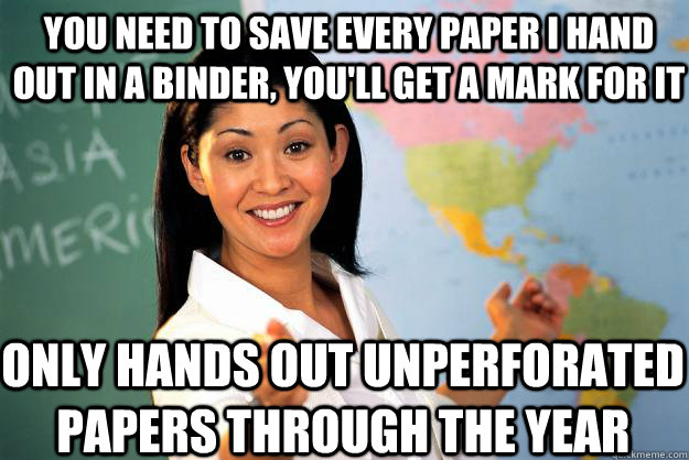 you need to save every paper i hand out in a binder youll  - Unhelpful High School Teacher