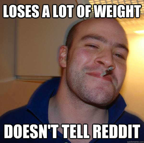 loses a lot of weight doesnt tell reddit - Good Guy Greg
