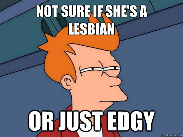 not sure if shes a lesbian or just edgy  - Futurama Fry