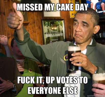 missed my cake day fuck it up votes to everyone else - Upvote Obama