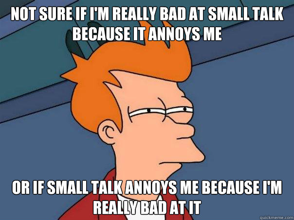 not sure if im really bad at small talk because it annoys m - Futurama Fry