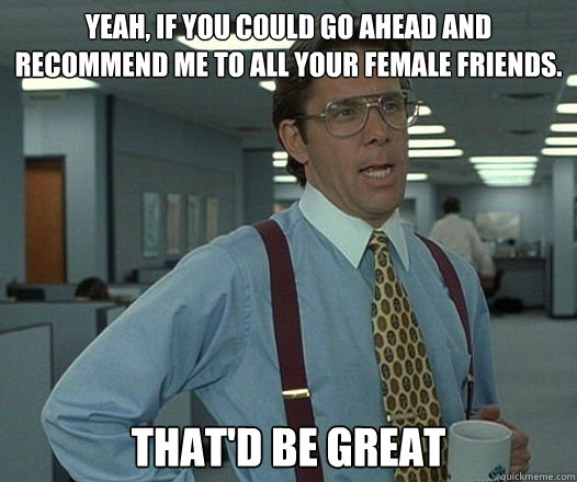 yeah if you could go ahead and recommend me to all your fem - Thatd be Great