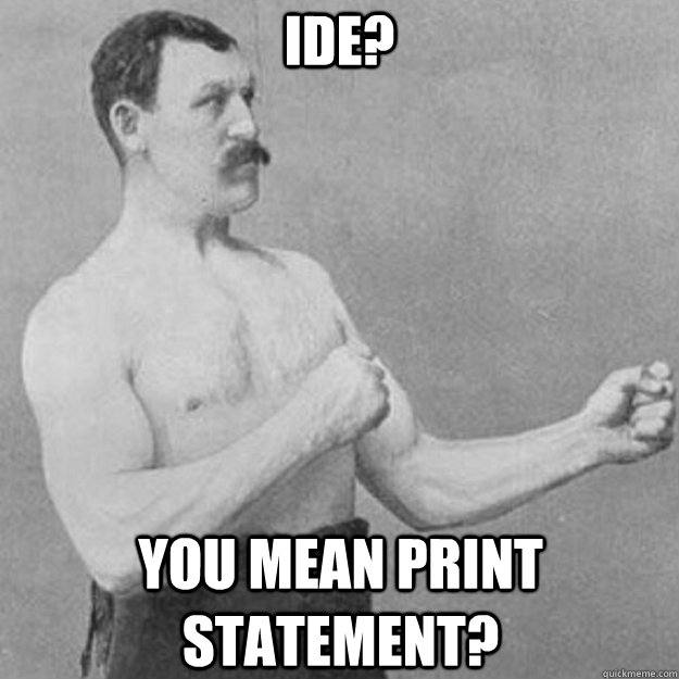 ide you mean print statement - overly manly man