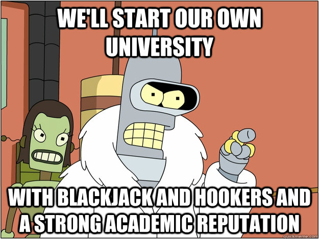 well start our own university with blackjack and hookers an - BENDER