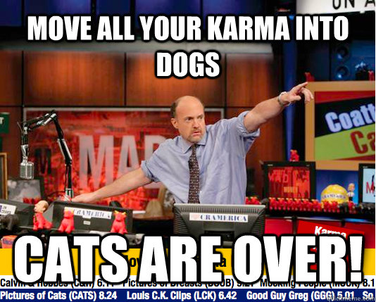 move all your karma into dogs cats are over - move your karma now