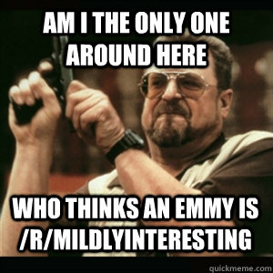am i the only one around here who thinks an emmy is rmildl - AM I THE ONLY ONE AROUND HERE