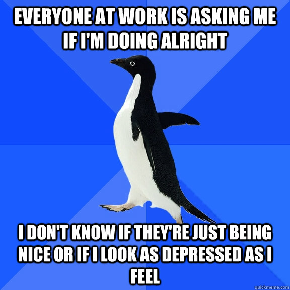 everyone at work is asking me if im doing alright i dont k - Socially Awkward Penguin