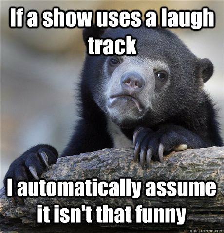 if a show uses a laugh track i automatically assume it isnt - Confession Bear