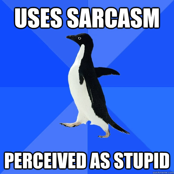 uses sarcasm perceived as stupid - Socially Awkward Penguin