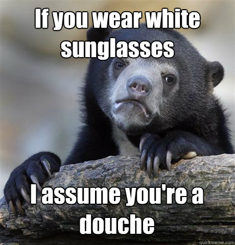 if you wear white sunglasses i assume youre a douche - Confession Bear