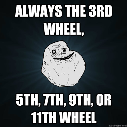 always the 3rd wheel 5th 7th 9th or 11th wheel - Forever Alone