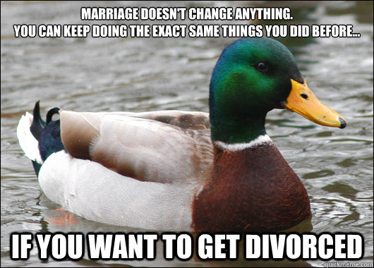 marriage doesnt change anything you can keep doing the ex - Actual Advice Mallard