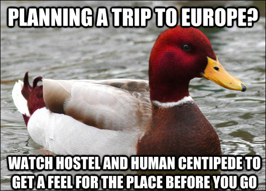 planning a trip to europe watch hostel and human centipede  - Malicious Advice Mallard