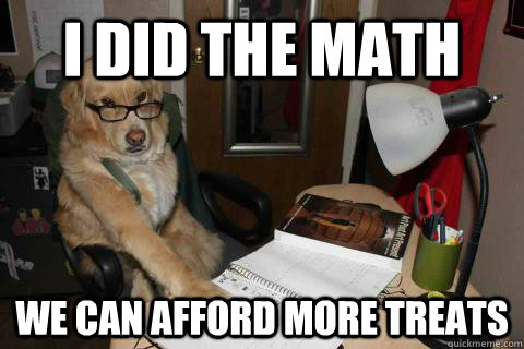 i did the math we can afford more treats - Financial Advice Dog