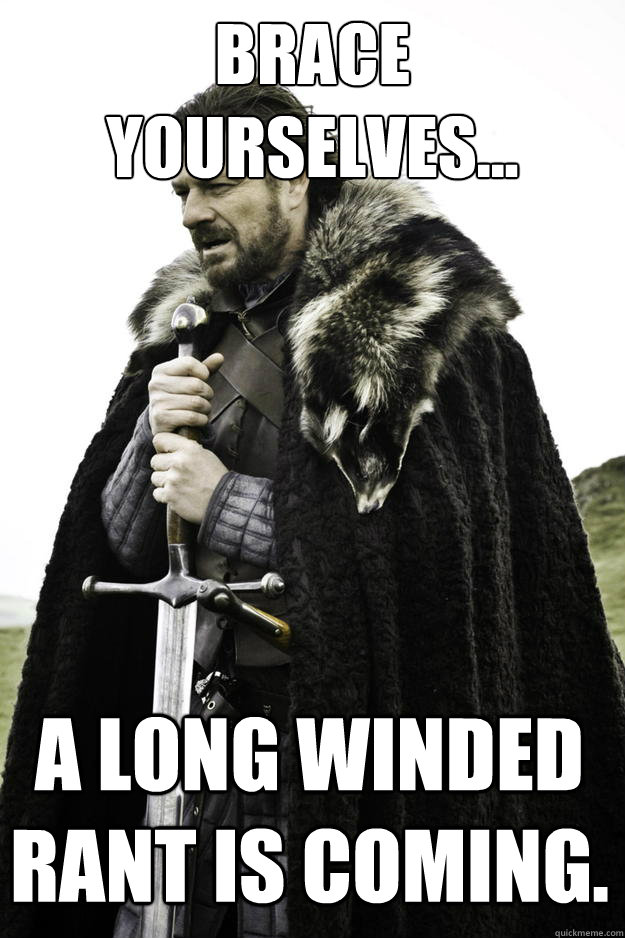 brace yourselves a long winded rant is coming - Winter is coming