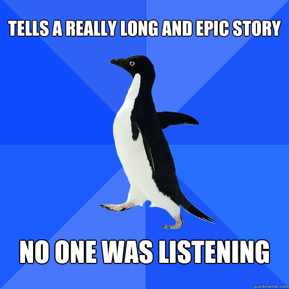 tells a really long and epic story no one was listening - Socially Awkward Penguin