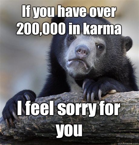 If you have over 200000 in karma I feel sorry for you - Confession Bear