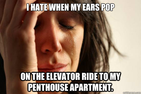 i hate when my ears pop on the elevator ride to my penthouse - First World Problems