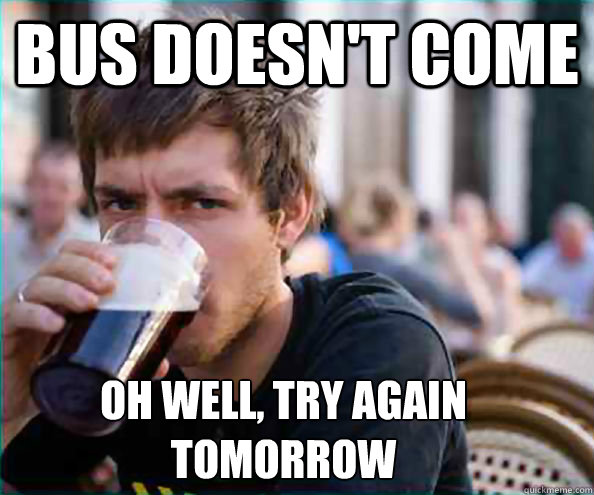bus doesnt come oh well try again tomorrow - Lazy College Senior