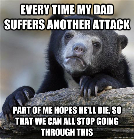 every time my dad suffers another attack part of me hopes he - Confession Bear
