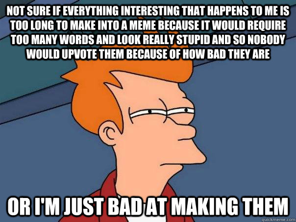 not sure if everything interesting that happens to me is too - Futurama Fry