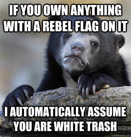 if you own anything with a rebel flag on it i automatically  - Confession Bear