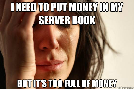 i need to put money in my server book but its too full of m - First World Problems