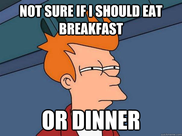 not sure if i should eat breakfast or dinner - Futurama Fry