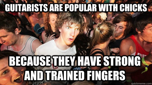 guitarists are popular with chicks because they have strong  - Sudden Clarity Clarence