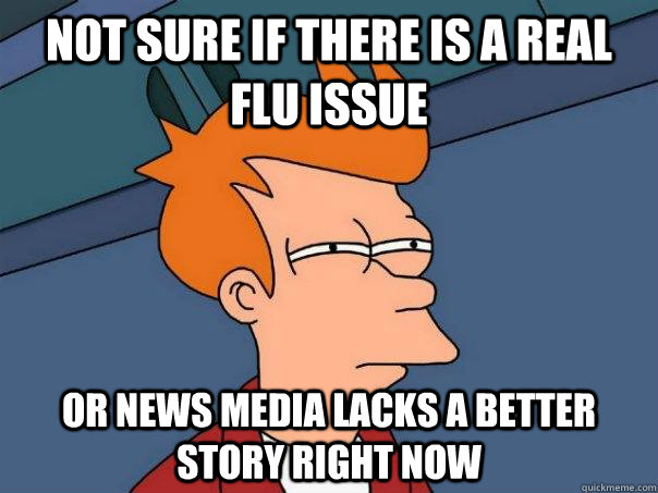 not sure if there is a real flu issue or news media lacks a  - Futurama Fry