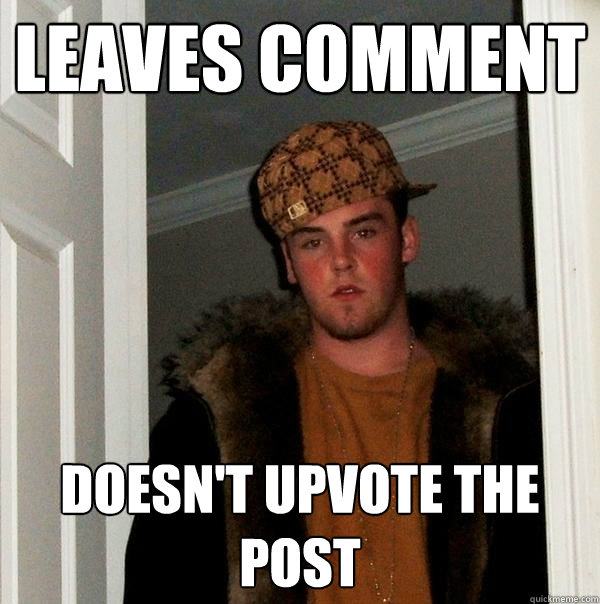 leaves comment doesnt upvote the post - Scumbag Steve