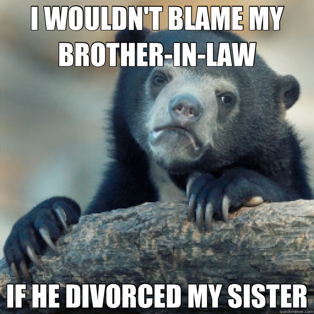 I WOULDN'T BLAME MY BROTHER IN LAW IF HE DIVORCED MY SISTER - Confession Bear