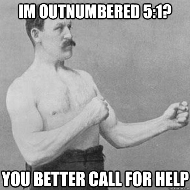 im outnumbered 51 you better call for help - overly manly man