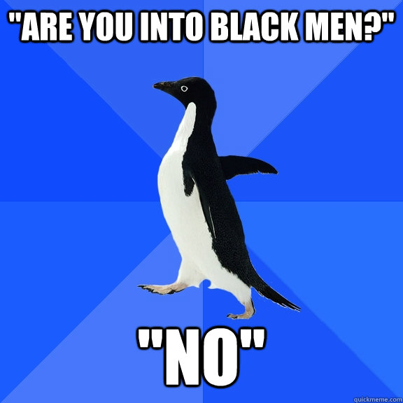 are you into black men no - Socially Awkward Penguin