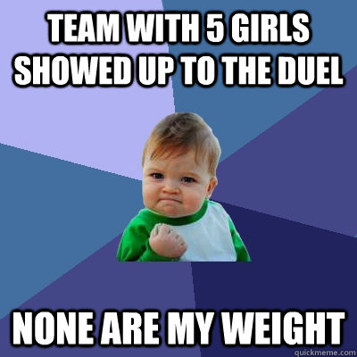 team with 5 girls showed up to the duel none are my weight - Success Kid