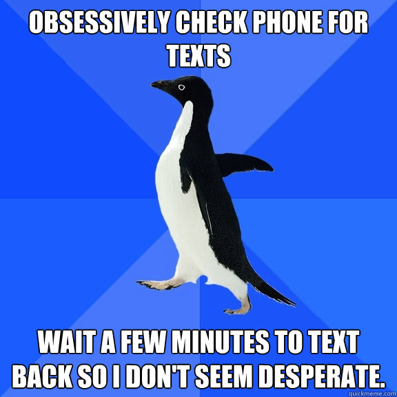 obsessively check phone for texts wait a few minutes to text - Socially Awkward Penguin