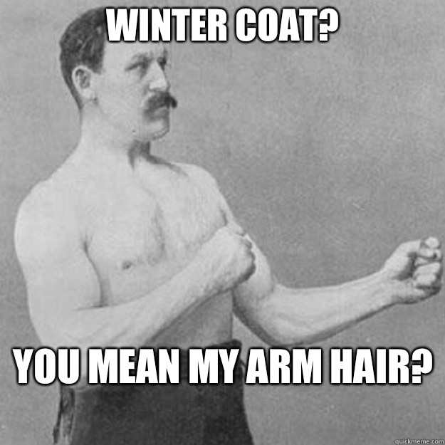 Winter coat you mean my arm hair  - overly manly man