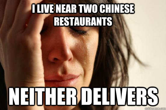 i live near two chinese restaurants neither delivers - First World Problems